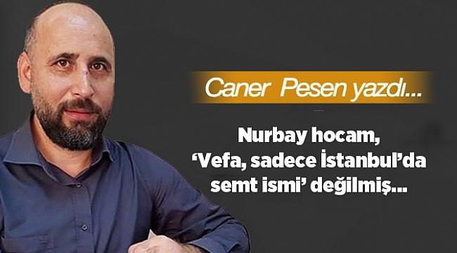 Nurbay hocam, 'Vefa, sadece İstanbul'da semt ismi' değilmiş…