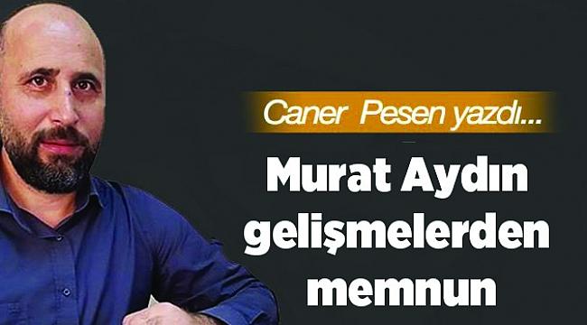 Murat Aydın gelişmelerden memnun