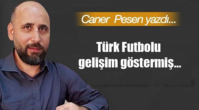 Türk Futbolu gelişim göstermiş…